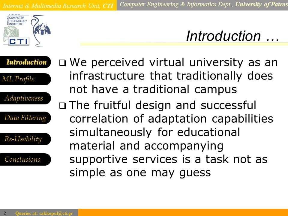 Internet & Multimedia Research Unit, CTI Computer Engineering & Informatics Dept., University of Patras 2 Queries at: sakkopul@cti.gr Introduction … Introduction ML Profile Adaptiveness Data Filtering We perceived virtual university as an infrastructure that traditionally does not have a traditional campus The fruitful design and successful correlation of adaptation capabilities simultaneously for educational material and accompanying supportive services is a task not as simple as one may guess Re-Usability Conclusions