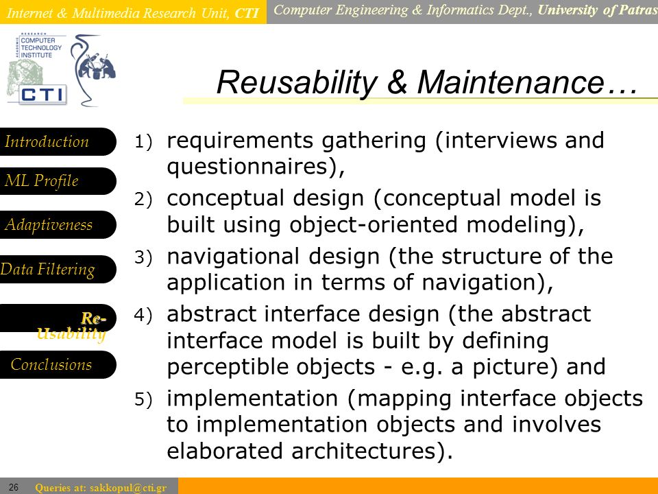 Internet & Multimedia Research Unit, CTI Computer Engineering & Informatics Dept., University of Patras 26 Queries at: sakkopul@cti.gr Reusability & Maintenance… Introduction ML Profile Adaptiveness Data Filtering 1) requirements gathering (interviews and questionnaires), 2) conceptual design (conceptual model is built using object-oriented modeling), 3) navigational design (the structure of the application in terms of navigation), 4) abstract interface design (the abstract interface model is built by defining perceptible objects - e.g.
