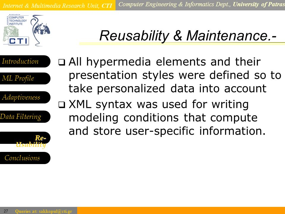 Internet & Multimedia Research Unit, CTI Computer Engineering & Informatics Dept., University of Patras 27 Queries at: sakkopul@cti.gr Reusability & Maintenance.- Introduction ML Profile Adaptiveness Data Filtering All hypermedia elements and their presentation styles were defined so to take personalized data into account XML syntax was used for writing modeling conditions that compute and store user-specific information.