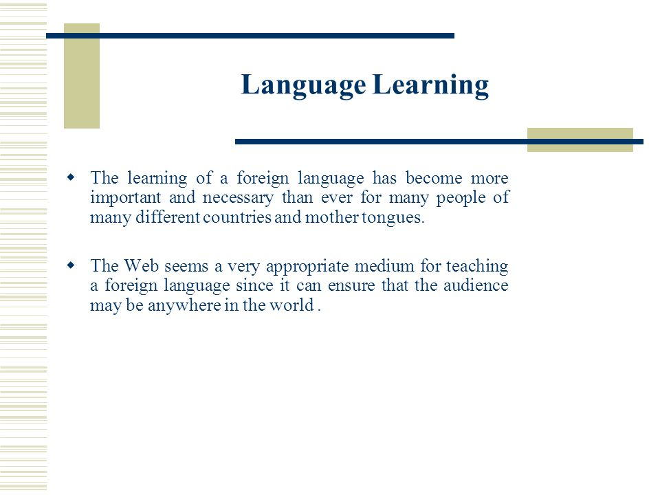 Language Learning The learning of a foreign language has become more important and necessary than ever for many people of many different countries and mother tongues.