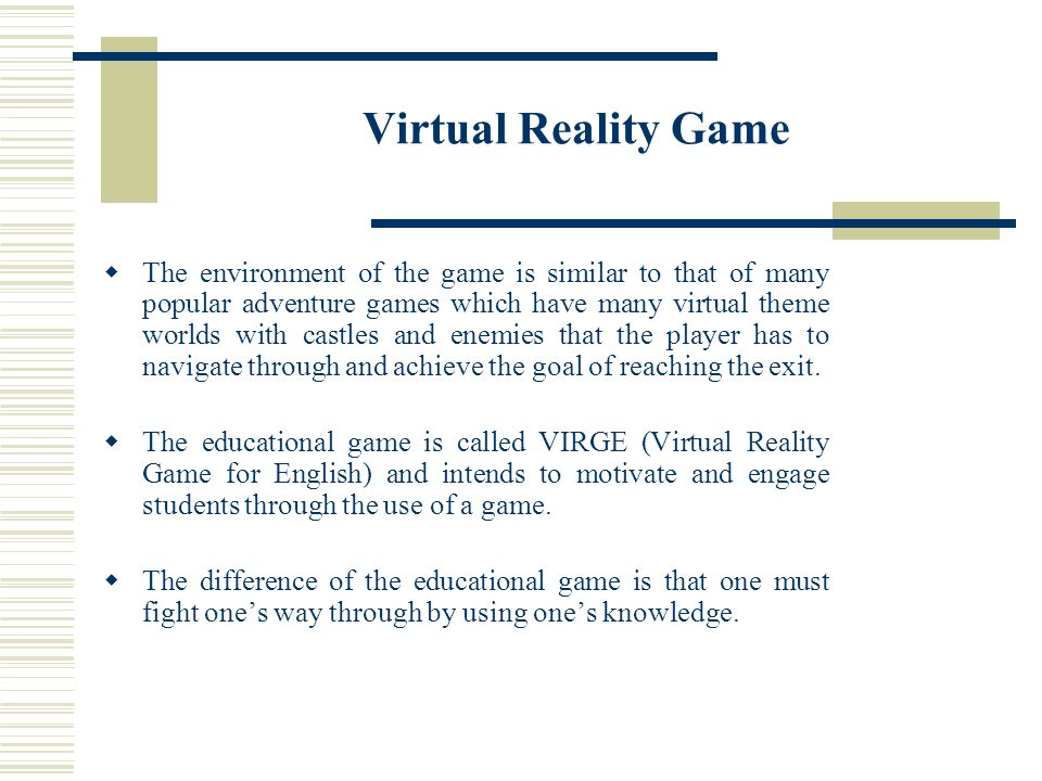 Virtual Reality Game The environment of the game is similar to that of many popular adventure games which have many virtual theme worlds with castles and enemies that the player has to navigate through and achieve the goal of reaching the exit.