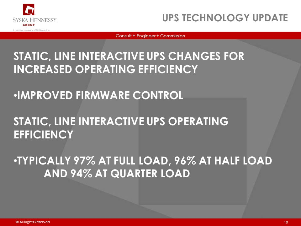 Consult + Engineer + Commission © All Rights Reserved UPS TECHNOLOGY UPDATE 10 STATIC, LINE INTERACTIVE UPS CHANGES FOR INCREASED OPERATING EFFICIENCY IMPROVED FIRMWARE CONTROL STATIC, LINE INTERACTIVE UPS OPERATING EFFICIENCY TYPICALLY 97% AT FULL LOAD, 96% AT HALF LOAD AND 94% AT QUARTER LOAD