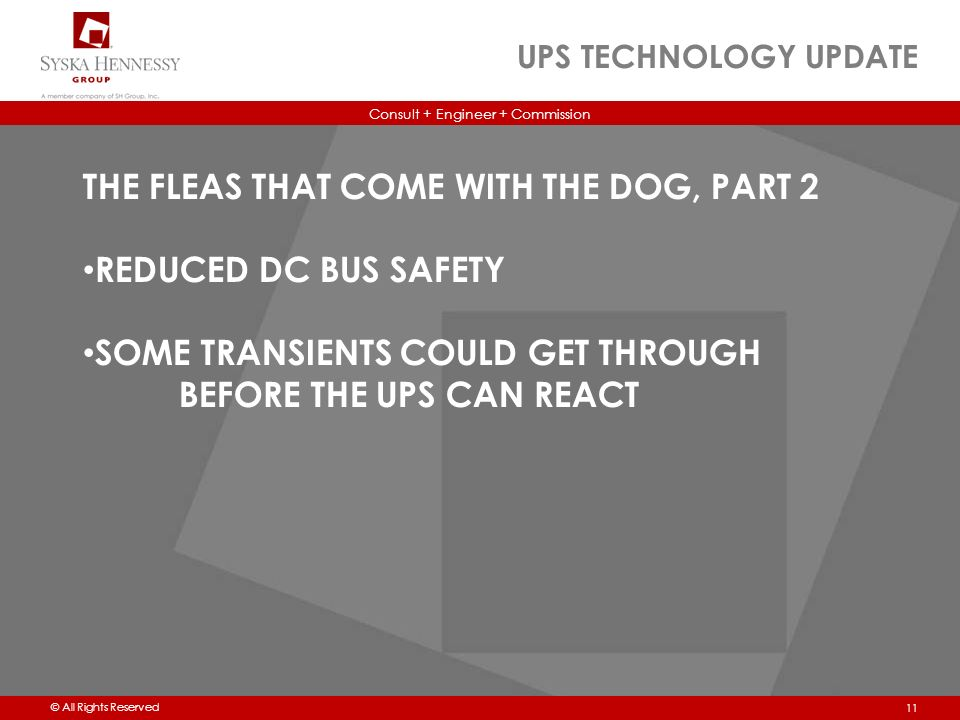 Consult + Engineer + Commission © All Rights Reserved UPS TECHNOLOGY UPDATE 11 THE FLEAS THAT COME WITH THE DOG, PART 2 REDUCED DC BUS SAFETY SOME TRANSIENTS COULD GET THROUGH BEFORE THE UPS CAN REACT