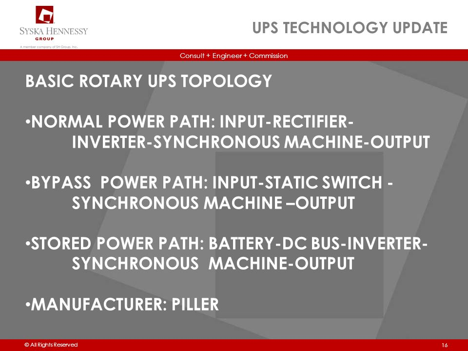 Consult + Engineer + Commission © All Rights Reserved UPS TECHNOLOGY UPDATE 16 BASIC ROTARY UPS TOPOLOGY NORMAL POWER PATH: INPUT-RECTIFIER- INVERTER-SYNCHRONOUS MACHINE-OUTPUT BYPASS POWER PATH: INPUT-STATIC SWITCH - SYNCHRONOUS MACHINE –OUTPUT STORED POWER PATH: BATTERY-DC BUS-INVERTER- SYNCHRONOUS MACHINE-OUTPUT MANUFACTURER: PILLER