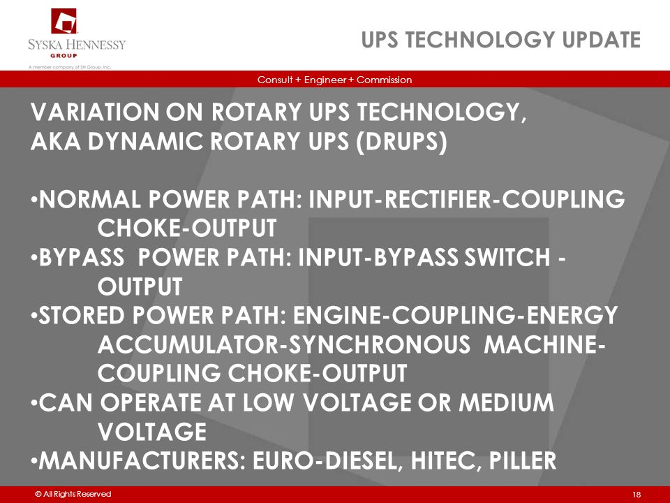 Consult + Engineer + Commission © All Rights Reserved UPS TECHNOLOGY UPDATE 18 VARIATION ON ROTARY UPS TECHNOLOGY, AKA DYNAMIC ROTARY UPS (DRUPS) NORMAL POWER PATH: INPUT-RECTIFIER-COUPLING CHOKE-OUTPUT BYPASS POWER PATH: INPUT-BYPASS SWITCH - OUTPUT STORED POWER PATH: ENGINE-COUPLING-ENERGY ACCUMULATOR-SYNCHRONOUS MACHINE- COUPLING CHOKE-OUTPUT CAN OPERATE AT LOW VOLTAGE OR MEDIUM VOLTAGE MANUFACTURERS: EURO-DIESEL, HITEC, PILLER