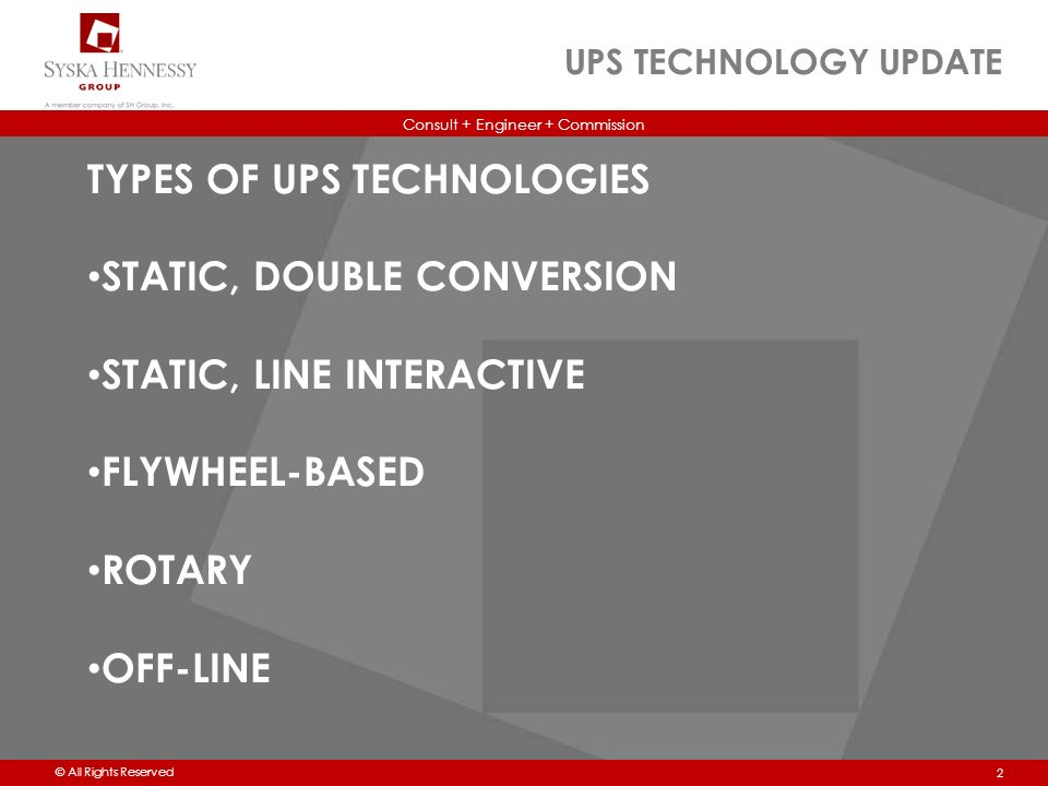 Consult + Engineer + Commission © All Rights Reserved UPS TECHNOLOGY UPDATE 2 TYPES OF UPS TECHNOLOGIES STATIC, DOUBLE CONVERSION STATIC, LINE INTERACTIVE FLYWHEEL-BASED ROTARY OFF-LINE