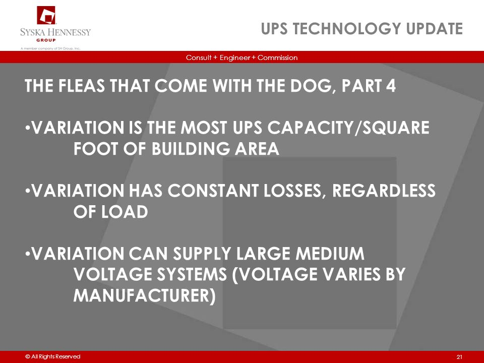 Consult + Engineer + Commission © All Rights Reserved UPS TECHNOLOGY UPDATE 21 THE FLEAS THAT COME WITH THE DOG, PART 4 VARIATION IS THE MOST UPS CAPACITY/SQUARE FOOT OF BUILDING AREA VARIATION HAS CONSTANT LOSSES, REGARDLESS OF LOAD VARIATION CAN SUPPLY LARGE MEDIUM VOLTAGE SYSTEMS (VOLTAGE VARIES BY MANUFACTURER)