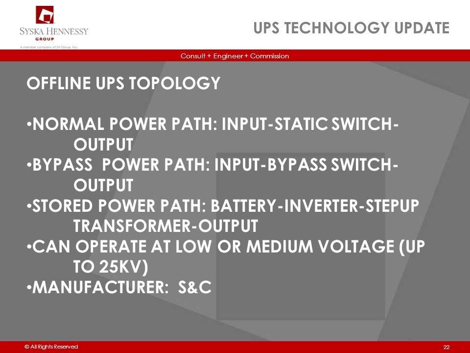 Consult + Engineer + Commission © All Rights Reserved UPS TECHNOLOGY UPDATE 22 OFFLINE UPS TOPOLOGY NORMAL POWER PATH: INPUT-STATIC SWITCH- OUTPUT BYPASS POWER PATH: INPUT-BYPASS SWITCH- OUTPUT STORED POWER PATH: BATTERY-INVERTER-STEPUP TRANSFORMER-OUTPUT CAN OPERATE AT LOW OR MEDIUM VOLTAGE (UP TO 25KV) MANUFACTURER: S&C