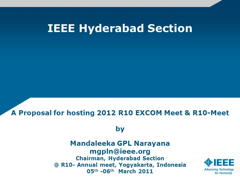 IEEE Hyderabad Section A Proposal for hosting 2012 R10 EXCOM Meet & R10-Meet by Mandaleeka GPL Narayana mgpln@ieee.org Chairman, Hyderabad Section @ R10- Annual meet, Yogyakarta, Indonesia 05 th -06 th March 2011