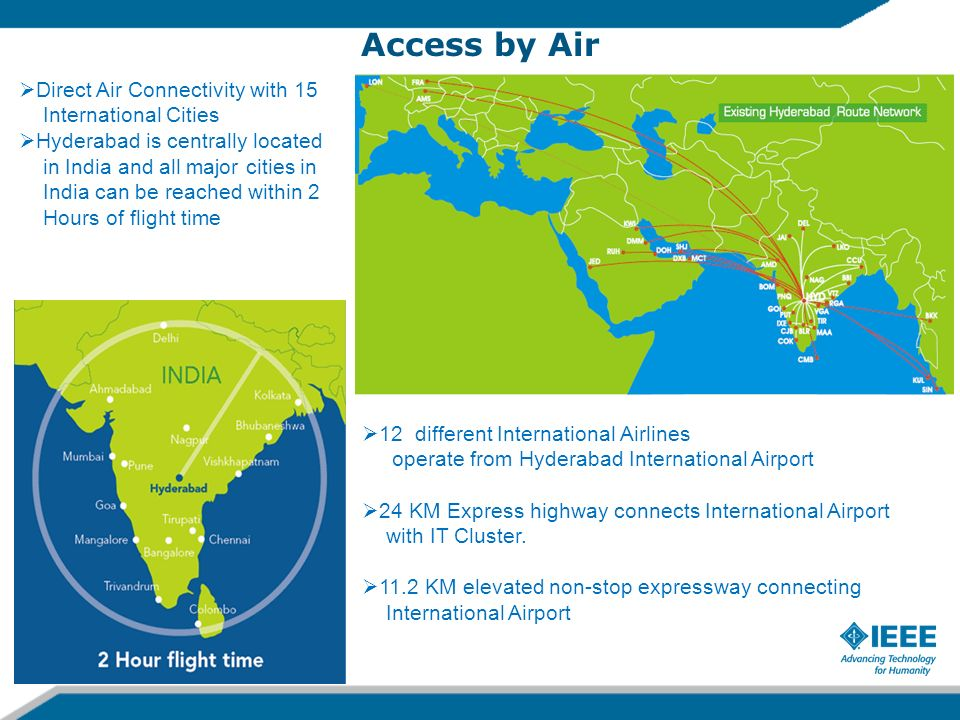 Access by Air 2/8/20145 Direct Air Connectivity with 15 International Cities Hyderabad is centrally located in India and all major cities in India can be reached within 2 Hours of flight time 12 different International Airlines operate from Hyderabad International Airport 24 KM Express highway connects International Airport with IT Cluster.