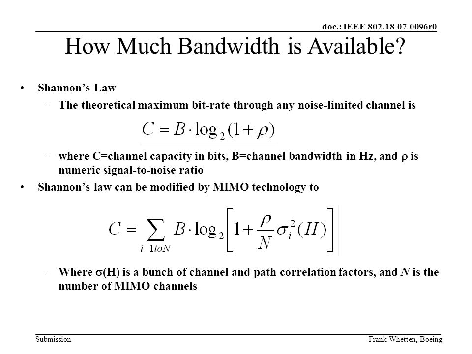 doc.: IEEE 802.18-07-0096r0 SubmissionFrank Whetten, Boeing Shannons Law –The theoretical maximum bit-rate through any noise-limited channel is –where C=channel capacity in bits, B=channel bandwidth in Hz, and is numeric signal-to-noise ratio Shannons law can be modified by MIMO technology to –Where (H) is a bunch of channel and path correlation factors, and N is the number of MIMO channels How Much Bandwidth is Available