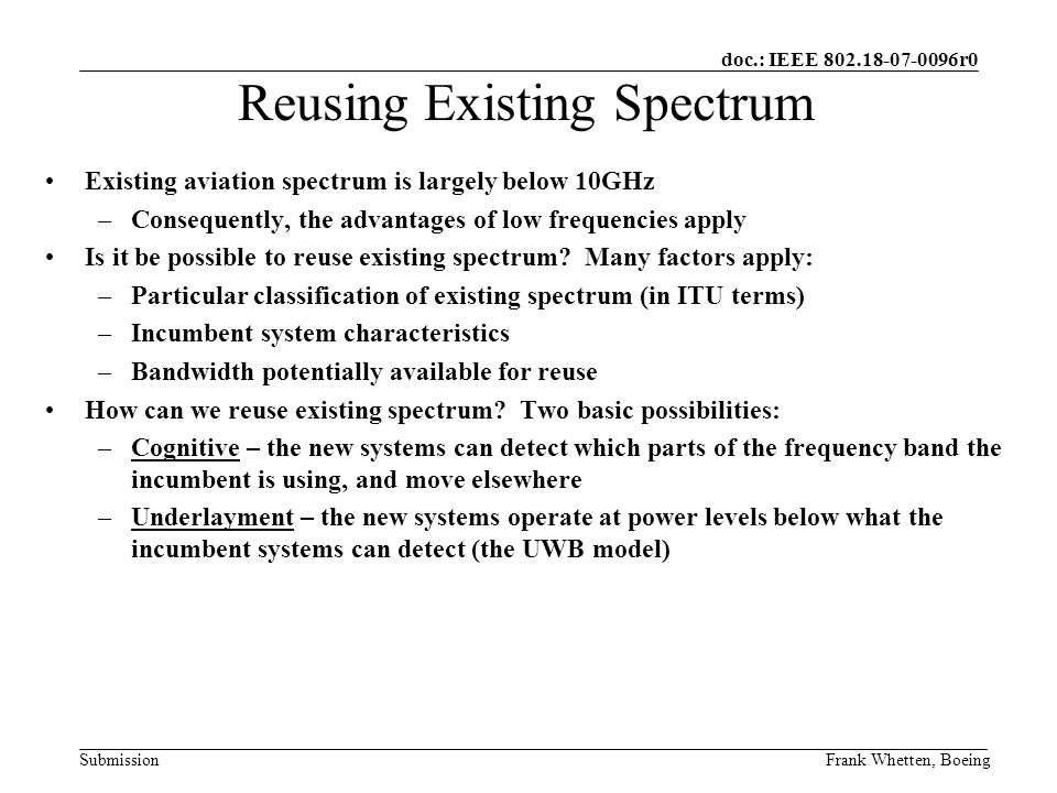 doc.: IEEE 802.18-07-0096r0 SubmissionFrank Whetten, Boeing Existing aviation spectrum is largely below 10GHz –Consequently, the advantages of low frequencies apply Is it be possible to reuse existing spectrum.