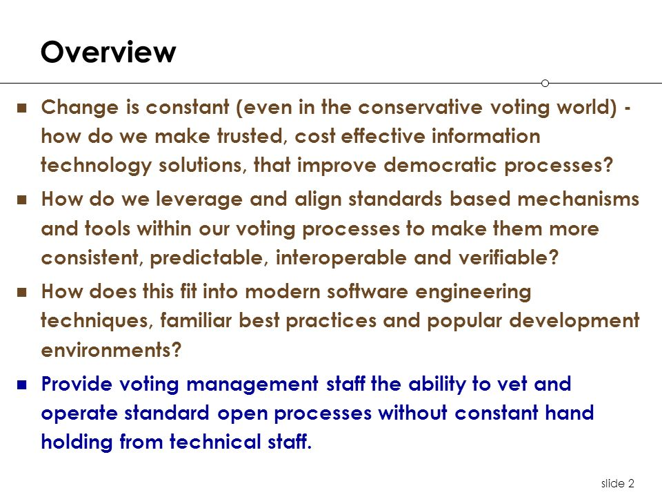 slide 2 Overview Change is constant (even in the conservative voting world) - how do we make trusted, cost effective information technology solutions, that improve democratic processes.