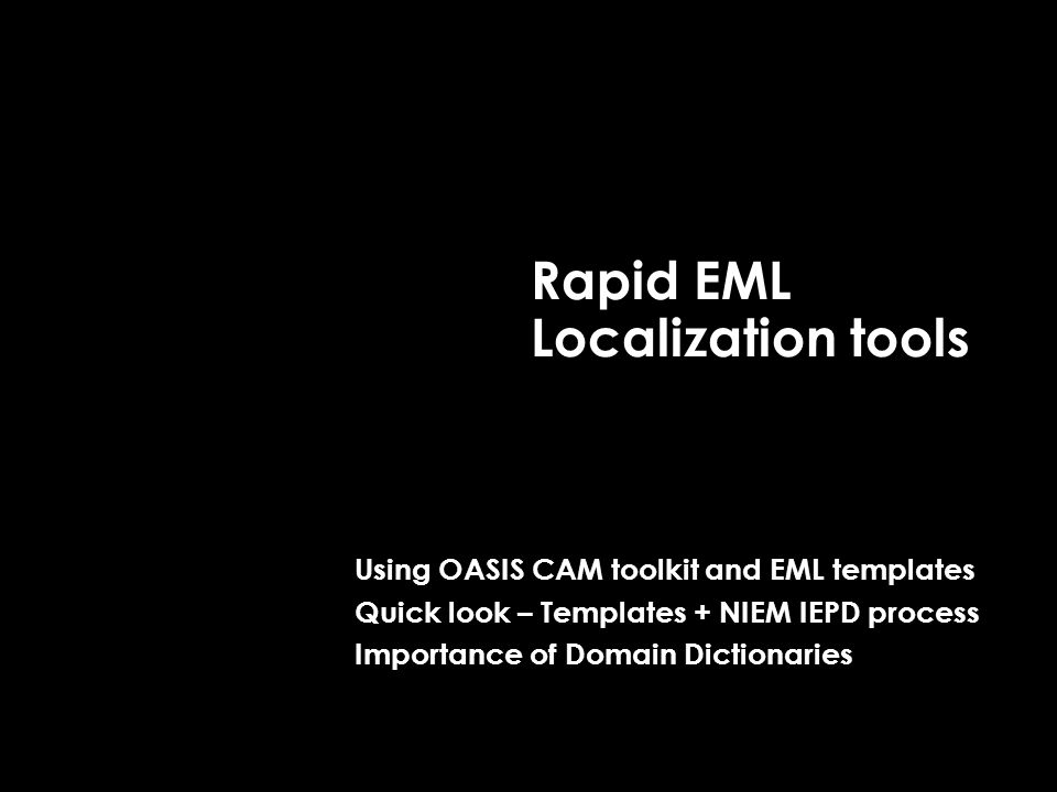 Rapid EML Localization tools Using OASIS CAM toolkit and EML templates Quick look – Templates + NIEM IEPD process Importance of Domain Dictionaries