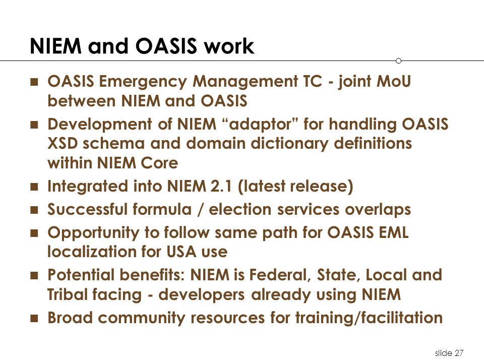 slide 27 NIEM and OASIS work OASIS Emergency Management TC - joint MoU between NIEM and OASIS Development of NIEM adaptor for handling OASIS XSD schema and domain dictionary definitions within NIEM Core Integrated into NIEM 2.1 (latest release) Successful formula / election services overlaps Opportunity to follow same path for OASIS EML localization for USA use Potential benefits: NIEM is Federal, State, Local and Tribal facing - developers already using NIEM Broad community resources for training/facilitation
