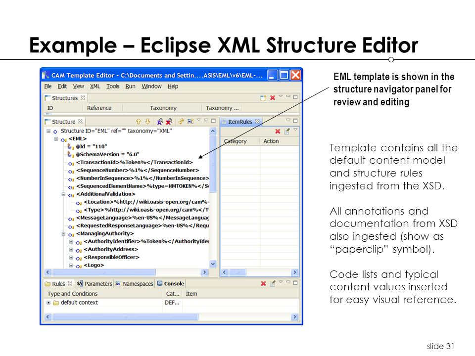 slide 31 Example – Eclipse XML Structure Editor EML template is shown in the structure navigator panel for review and editing Template contains all the default content model and structure rules ingested from the XSD.