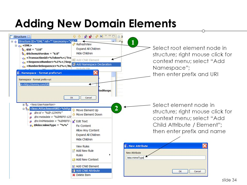 slide 34 Adding New Domain Elements Select root element node in structure; right mouse click for context menu; select Add Namespace; then enter prefix and URI 1 Select element node in structure; right mouse click for context menu; select Add Child Attribute / Element; then enter prefix and name 2