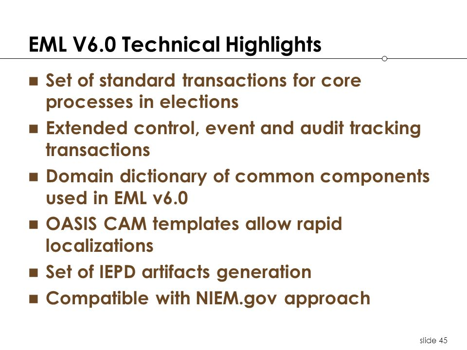slide 45 EML V6.0 Technical Highlights Set of standard transactions for core processes in elections Extended control, event and audit tracking transactions Domain dictionary of common components used in EML v6.0 OASIS CAM templates allow rapid localizations Set of IEPD artifacts generation Compatible with NIEM.gov approach