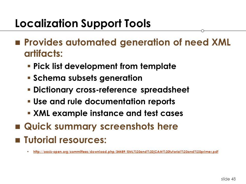 slide 48 Localization Support Tools Provides automated generation of need XML artifacts: Pick list development from template Schema subsets generation Dictionary cross-reference spreadsheet Use and rule documentation reports XML example instance and test cases Quick summary screenshots here Tutorial resources: http://oasis-open.org/committees/download.php/34489/EML%20and%20jCAM%20tutorial%20and%20primer.pdf