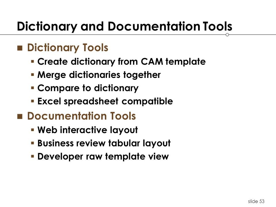 slide 53 Dictionary and Documentation Tools Dictionary Tools Create dictionary from CAM template Merge dictionaries together Compare to dictionary Excel spreadsheet compatible Documentation Tools Web interactive layout Business review tabular layout Developer raw template view