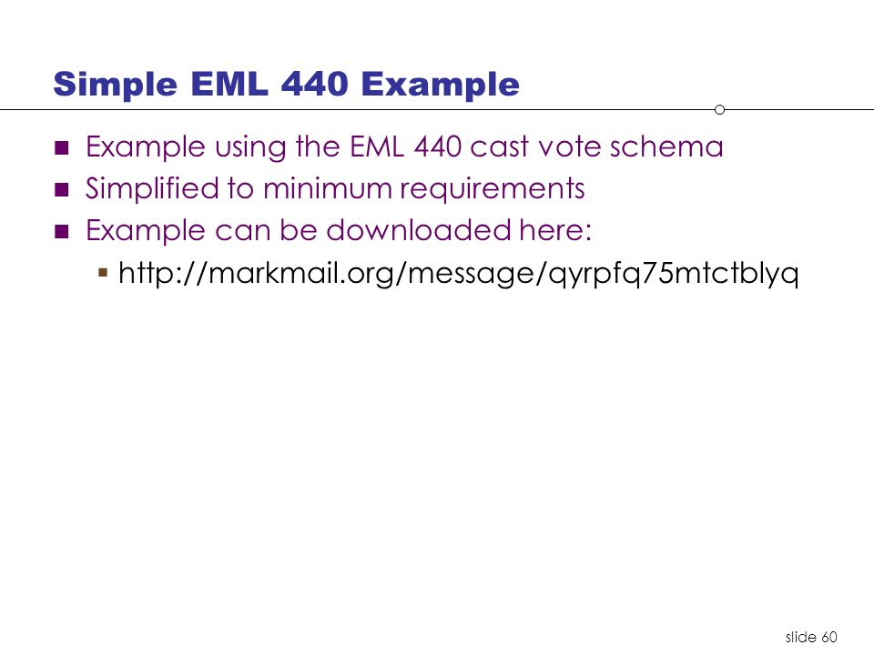 slide 60 Simple EML 440 Example Example using the EML 440 cast vote schema Simplified to minimum requirements Example can be downloaded here: http://markmail.org/message/qyrpfq75mtctblyq