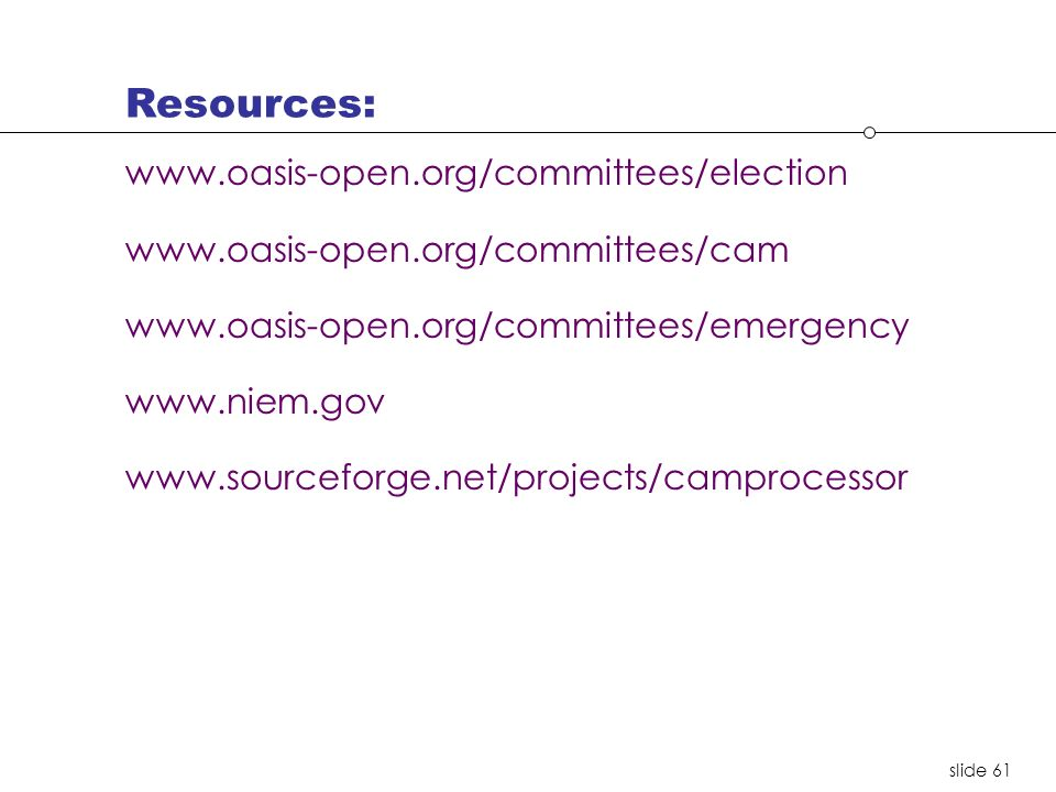 slide 61 www.oasis-open.org/committees/election www.oasis-open.org/committees/cam www.oasis-open.org/committees/emergency www.niem.gov www.sourceforge.net/projects/camprocessor Resources: