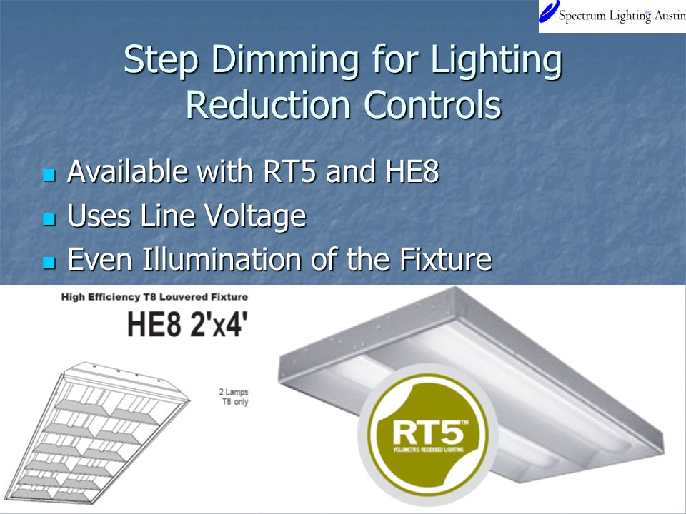 Step Dimming for Lighting Reduction Controls Available with RT5 and HE8 Available with RT5 and HE8 Uses Line Voltage Uses Line Voltage Even Illumination of the Fixture Even Illumination of the Fixture
