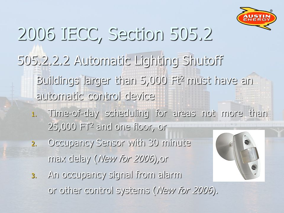 2006 IECC, Section 505.2 505.2.2.2 Automatic Lighting Shutoff Buildings larger than 5,000 Ft 2 must have an automatic control device 1.