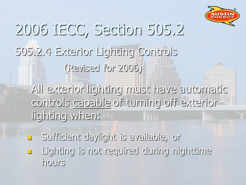 2006 IECC, Section 505.2 505.2.4 Exterior Lighting Controls (Revised for 2006) All exterior lighting must have automatic controls capable of turning off exterior lighting when: Sufficient daylight is available, or Sufficient daylight is available, or Lighting is not required during nighttime hours Lighting is not required during nighttime hours