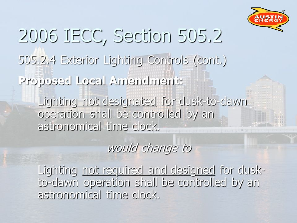 2006 IECC, Section Exterior Lighting Controls (cont.) Proposed Local Amendment: Lighting not designated for dusk-to-dawn operation shall be controlled by an astronomical time clock.