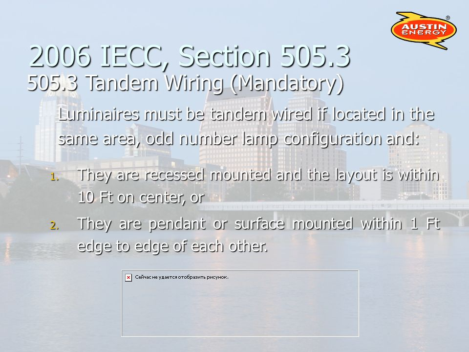 2006 IECC, Section 505.3 505.3 Tandem Wiring (Mandatory) Luminaires must be tandem wired if located in the same area, odd number lamp configuration and: 1.