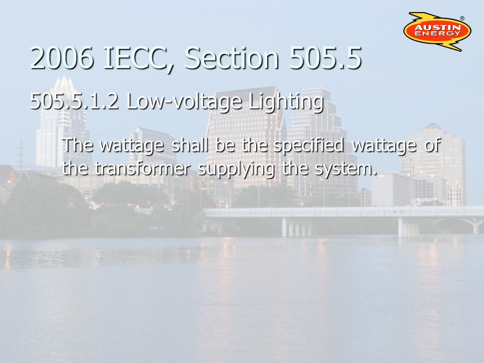 2006 IECC, Section 505.5 505.5.1.2 Low-voltage Lighting The wattage shall be the specified wattage of the transformer supplying the system.
