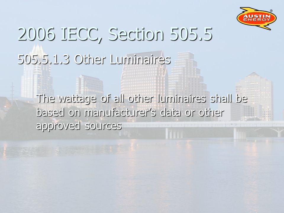 2006 IECC, Section Other Luminaires The wattage of all other luminaires shall be based on manufacturers data or other approved sources