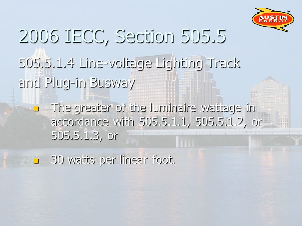 2006 IECC, Section 505.5 505.5.1.4 Line-voltage Lighting Track and Plug-in Busway The greater of the luminaire wattage in accordance with 505.5.1.1, 505.5.1.2, or 505.5.1.3, or The greater of the luminaire wattage in accordance with 505.5.1.1, 505.5.1.2, or 505.5.1.3, or 30 watts per linear foot.