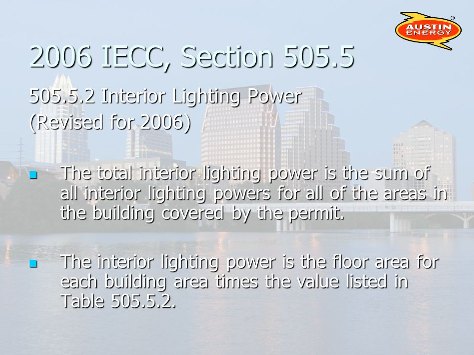 2006 IECC, Section 505.5 505.5.2 Interior Lighting Power (Revised for 2006) The total interior lighting power is the sum of all interior lighting powers for all of the areas in the building covered by the permit.