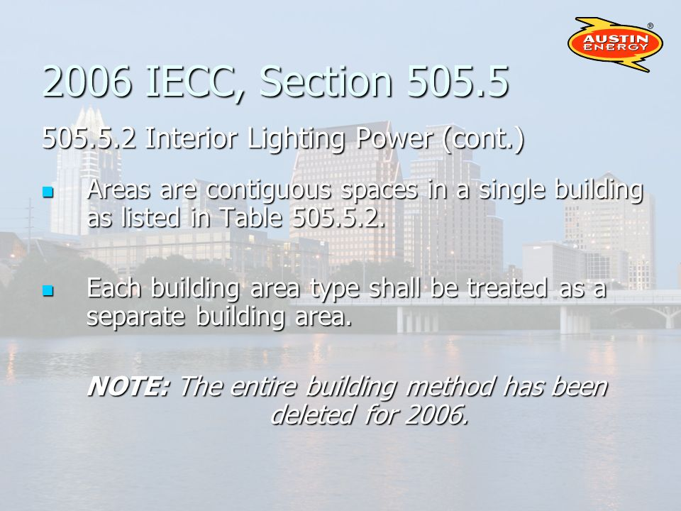 2006 IECC, Section 505.5 505.5.2 Interior Lighting Power (cont.) Areas are contiguous spaces in a single building as listed in Table 505.5.2.