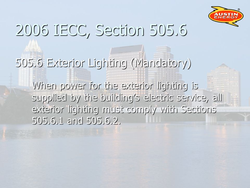 2006 IECC, Section 505.6 505.6 Exterior Lighting (Mandatory) When power for the exterior lighting is supplied by the buildings electric service, all exterior lighting must comply with Sections 505.6.1 and 505.6.2.
