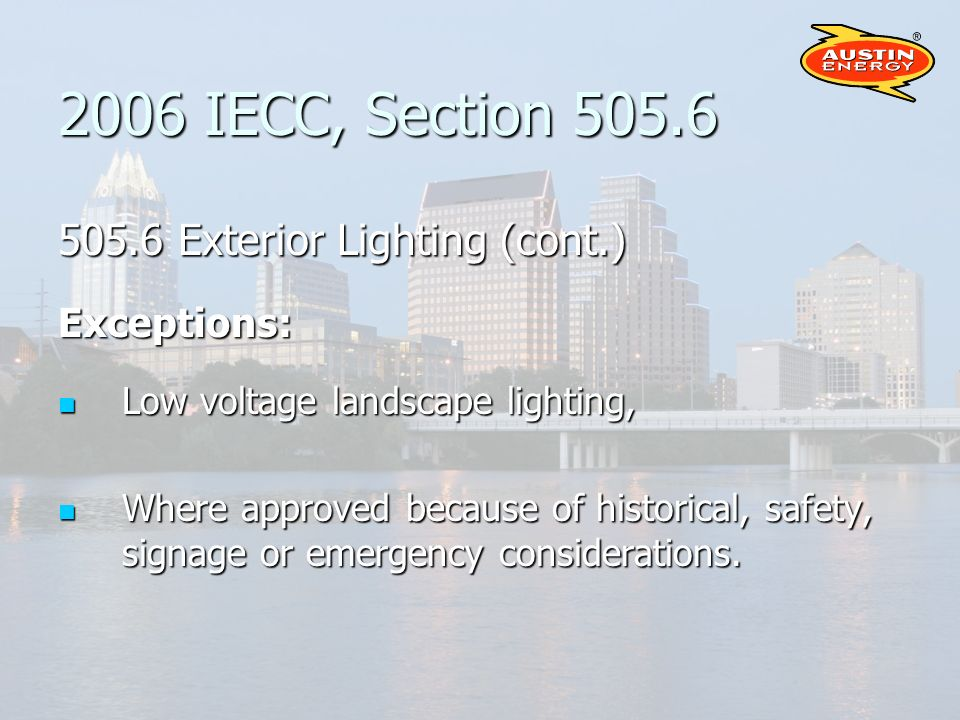 2006 IECC, Section 505.6 505.6 Exterior Lighting (cont.) Exceptions: Low voltage landscape lighting, Low voltage landscape lighting, Where approved because of historical, safety, signage or emergency considerations.