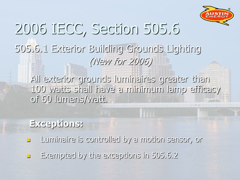 2006 IECC, Section Exterior Building Grounds Lighting (New for 2006) All exterior grounds luminaires greater than 100 watts shall have a minimum lamp efficacy of 60 lumens/watt.