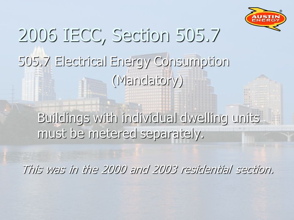 2006 IECC, Section 505.7 505.7 Electrical Energy Consumption (Mandatory) Buildings with individual dwelling units must be metered separately.