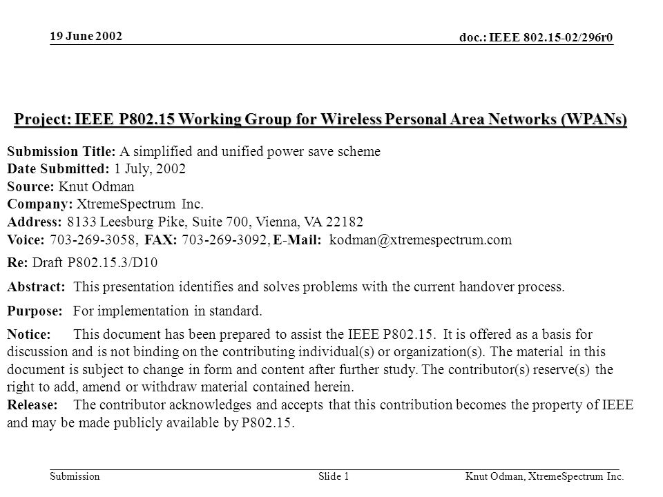 19 June 2002 doc.: IEEE 802.15-02/296r0 Knut Odman, XtremeSpectrum Inc.Slide 1Submission Project: IEEE P802.15 Working Group for Wireless Personal Area Networks (WPANs) Submission Title: A simplified and unified power save scheme Date Submitted: 1 July, 2002 Source: Knut Odman Company: XtremeSpectrum Inc.
