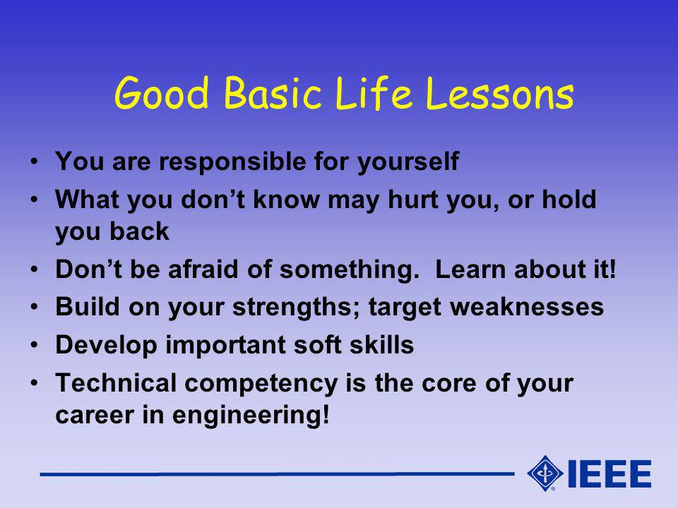 Good Basic Life Lessons You are responsible for yourself What you dont know may hurt you, or hold you back Dont be afraid of something.