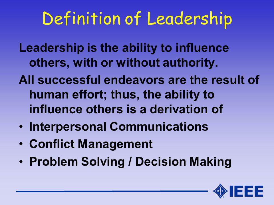Definition of Leadership Leadership is the ability to influence others, with or without authority.