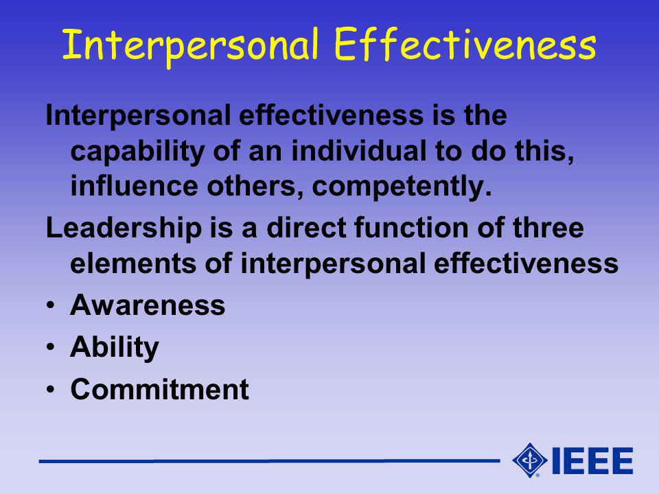 Interpersonal Effectiveness Interpersonal effectiveness is the capability of an individual to do this, influence others, competently.