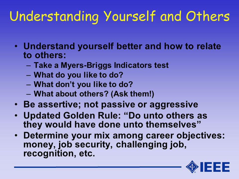 Understanding Yourself and Others Understand yourself better and how to relate to others: –Take a Myers-Briggs Indicators test –What do you like to do.