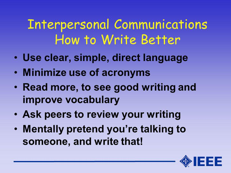 Interpersonal Communications How to Write Better Use clear, simple, direct language Minimize use of acronyms Read more, to see good writing and improve vocabulary Ask peers to review your writing Mentally pretend youre talking to someone, and write that!