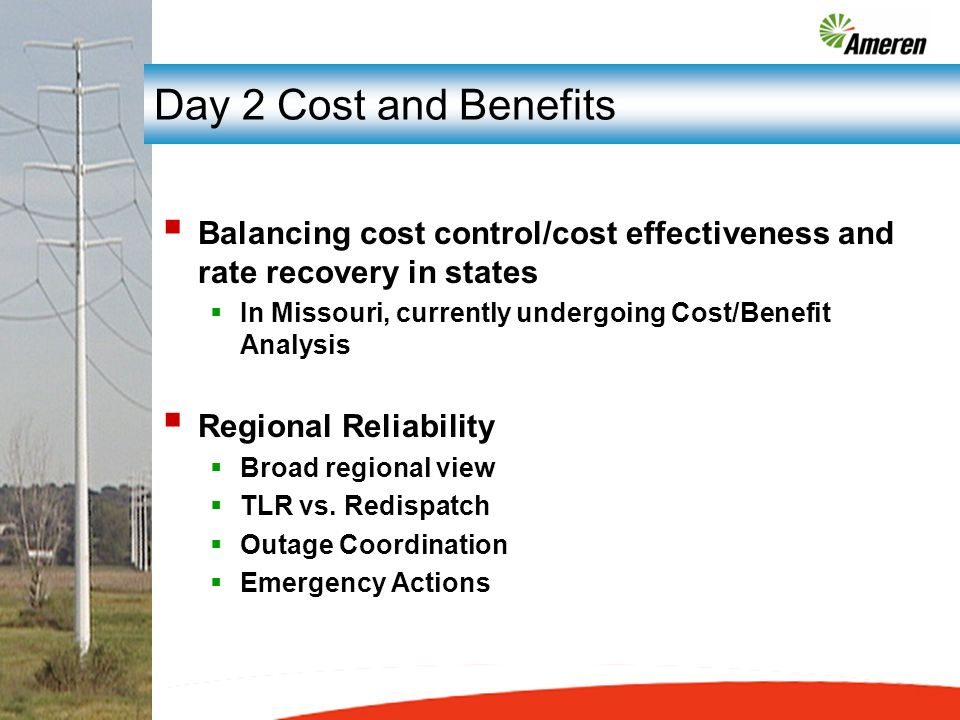 Day 2 Cost and Benefits Balancing cost control/cost effectiveness and rate recovery in states In Missouri, currently undergoing Cost/Benefit Analysis Regional Reliability Broad regional view TLR vs.