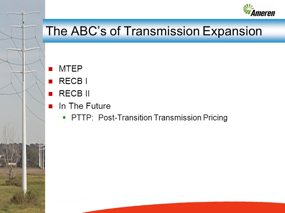 The ABCs of Transmission Expansion n MTEP n RECB I n RECB II n In The Future PTTP: Post-Transition Transmission Pricing