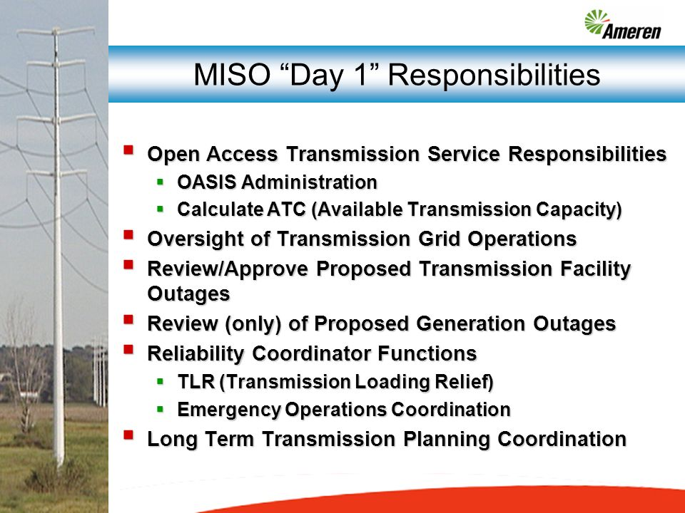MISO Day 1 Responsibilities Open Access Transmission Service Responsibilities Open Access Transmission Service Responsibilities OASIS Administration OASIS Administration Calculate ATC (Available Transmission Capacity) Calculate ATC (Available Transmission Capacity) Oversight of Transmission Grid Operations Oversight of Transmission Grid Operations Review/Approve Proposed Transmission Facility Outages Review/Approve Proposed Transmission Facility Outages Review (only) of Proposed Generation Outages Review (only) of Proposed Generation Outages Reliability Coordinator Functions Reliability Coordinator Functions TLR (Transmission Loading Relief) TLR (Transmission Loading Relief) Emergency Operations Coordination Emergency Operations Coordination Long Term Transmission Planning Coordination Long Term Transmission Planning Coordination