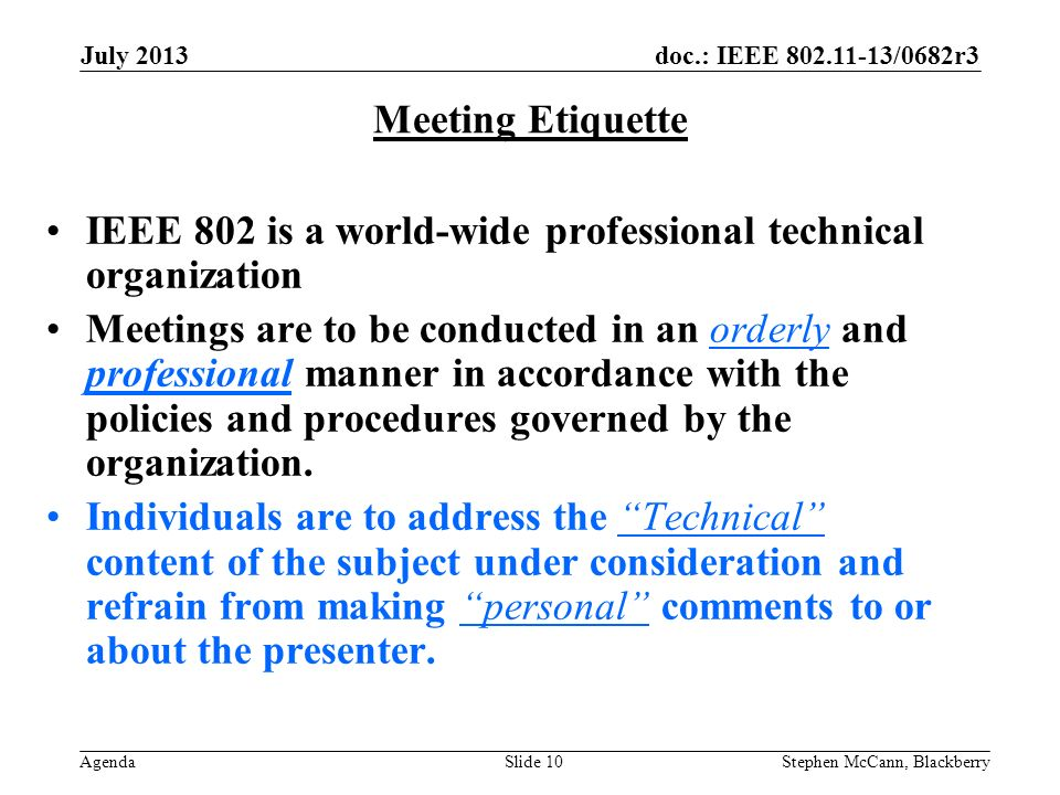 doc.: IEEE 802.11-13/0682r3 Agenda July 2013 Stephen McCann, BlackberrySlide 10 Meeting Etiquette IEEE 802 is a world-wide professional technical organization Meetings are to be conducted in an orderly and professional manner in accordance with the policies and procedures governed by the organization.